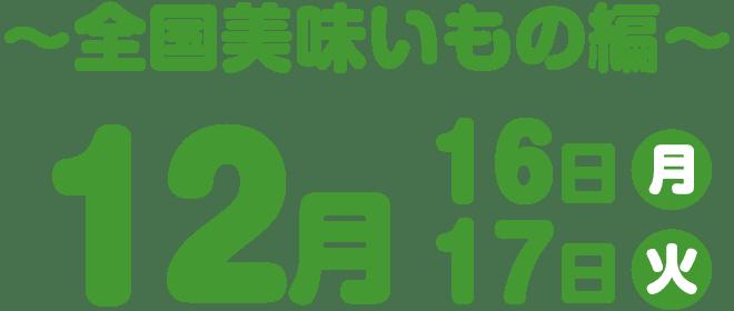 〜全国美味いもの編〜 12月16日・17日