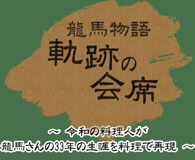 龍馬物語 軌跡の会席 〜 平成の料理人が竜馬さんの33年の生涯を料理で再現 〜